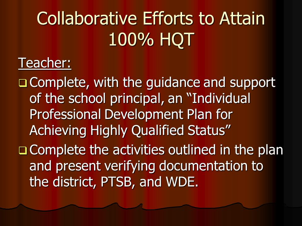 Collaborative Efforts to Attain 100% HQT Teacher:  Complete, with the guidance and support of the school principal, an Individual Professional Development Plan for Achieving Highly Qualified Status  Complete the activities outlined in the plan and present verifying documentation to the district, PTSB, and WDE.