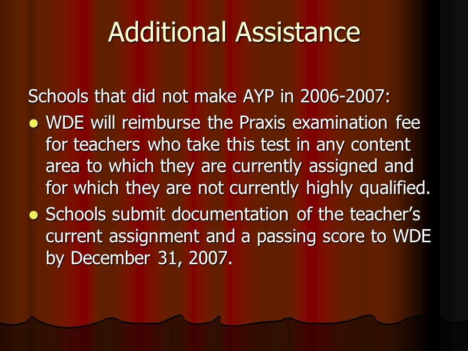 Additional Assistance Schools that did not make AYP in 2006-2007: WDE will reimburse the Praxis examination fee for teachers who take this test in any content area to which they are currently assigned and for which they are not currently highly qualified.