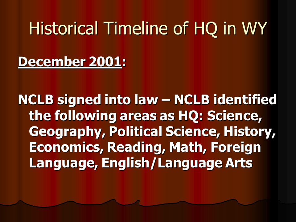 Historical Timeline of HQ in WY December 2001: NCLB signed into law – NCLB identified the following areas as HQ: Science, Geography, Political Science, History, Economics, Reading, Math, Foreign Language, English/Language Arts
