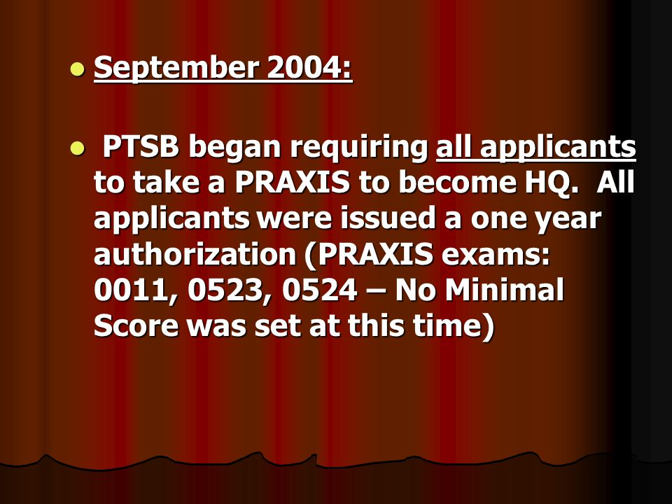September 2004: September 2004: PTSB began requiring all applicants to take a PRAXIS to become HQ.
