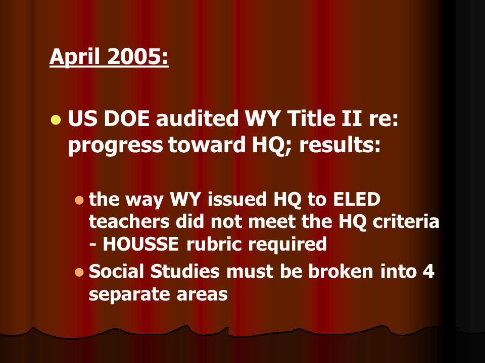 April 2005: US DOE audited WY Title II re: progress toward HQ; results: the way WY issued HQ to ELED teachers did not meet the HQ criteria - HOUSSE rubric required Social Studies must be broken into 4 separate areas