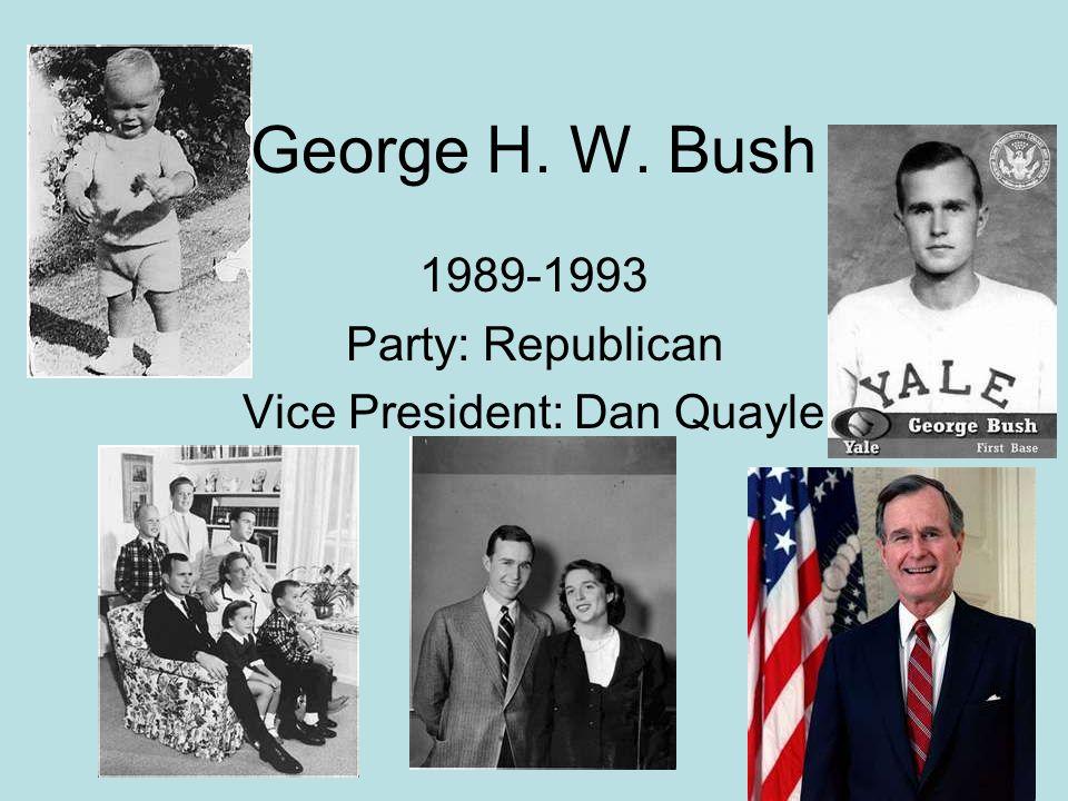 George H. W. Bush 1989-1993 Party: Republican Vice President: Dan Quayle