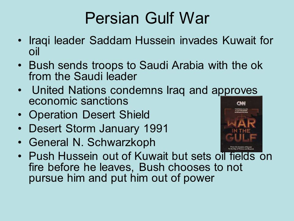 Persian Gulf War Iraqi leader Saddam Hussein invades Kuwait for oil Bush sends troops to Saudi Arabia with the ok from the Saudi leader United Nations condemns Iraq and approves economic sanctions Operation Desert Shield Desert Storm January 1991 General N.