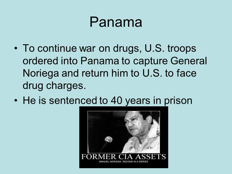 Panama To continue war on drugs, U.S. troops ordered into Panama to capture General Noriega and return him to U.S. to face drug charges. He is sentenc