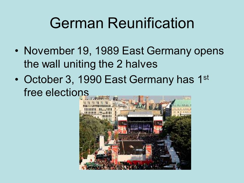 German Reunification November 19, 1989 East Germany opens the wall uniting the 2 halves October 3, 1990 East Germany has 1 st free elections