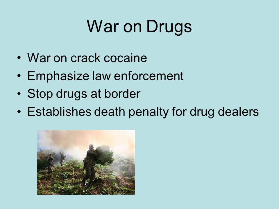 War on Drugs War on crack cocaine Emphasize law enforcement Stop drugs at border Establishes death penalty for drug dealers