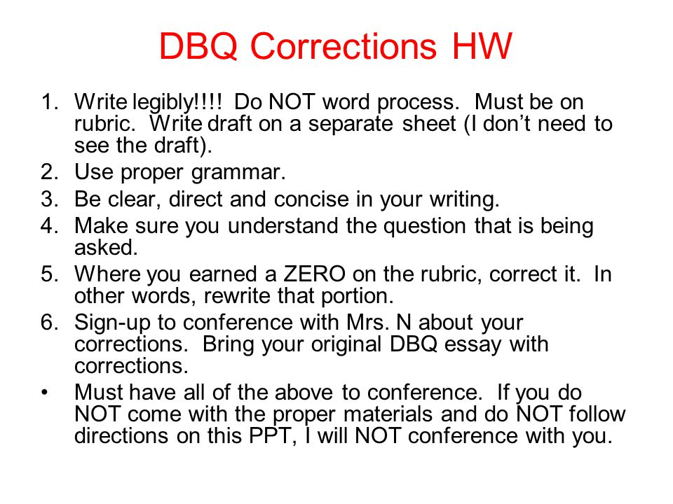 DBQ Corrections HW 1.Write legibly!!!! Do NOT word process. Must be on rubric. Write draft on a separate sheet (I don't need to see the draft). 2.Use
