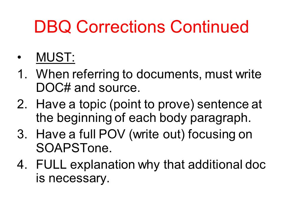 DBQ Corrections Continued MUST: 1.When referring to documents, must write DOC# and source. 2.Have a topic (point to prove) sentence at the beginning o
