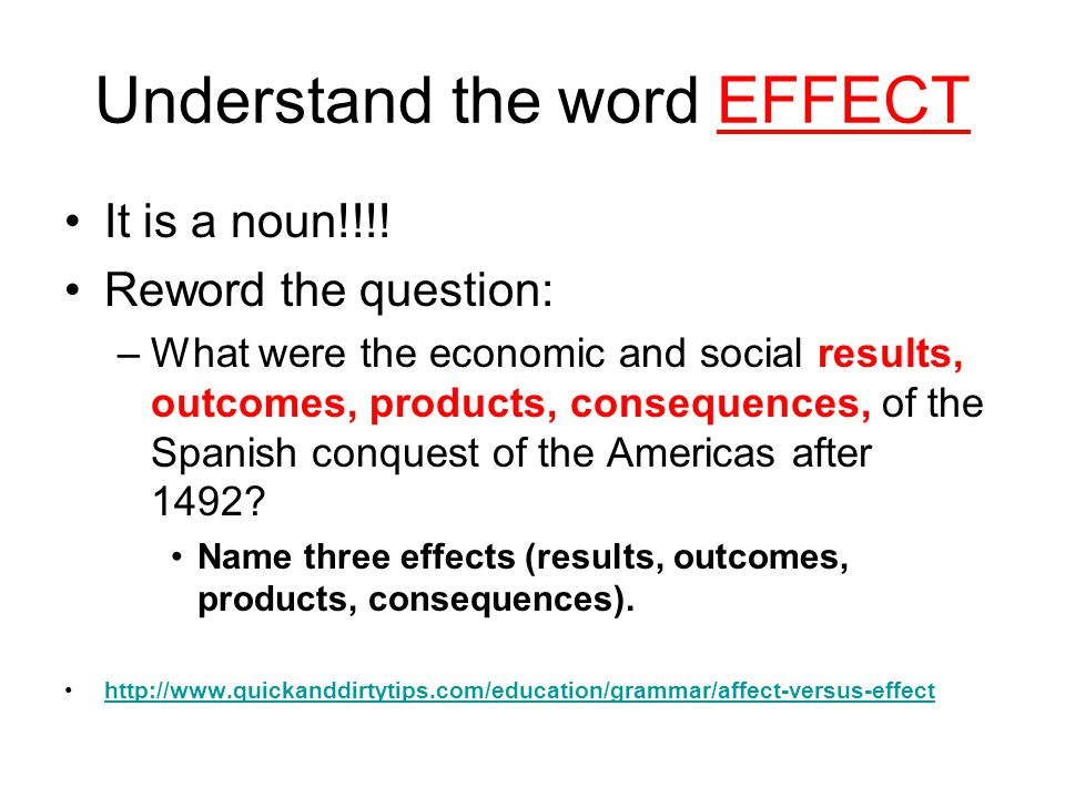 Understand the word EFFECT It is a noun!!!! Reword the question: –What were the economic and social results, outcomes, products, consequences, of the