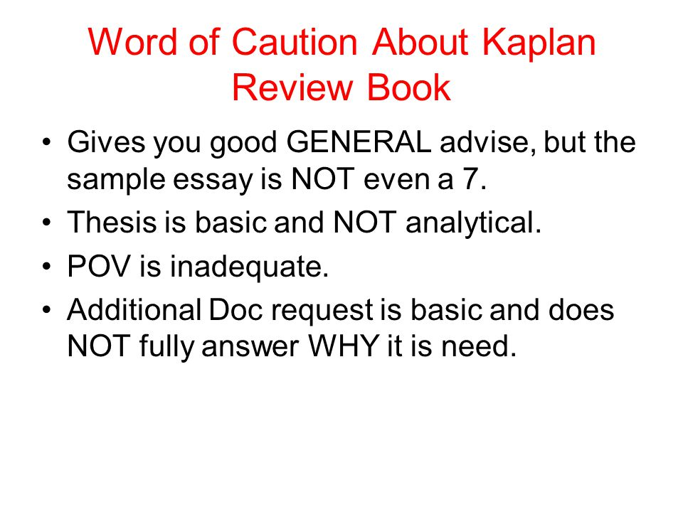 Word of Caution About Kaplan Review Book Gives you good GENERAL advise, but the sample essay is NOT even a 7. Thesis is basic and NOT analytical. POV