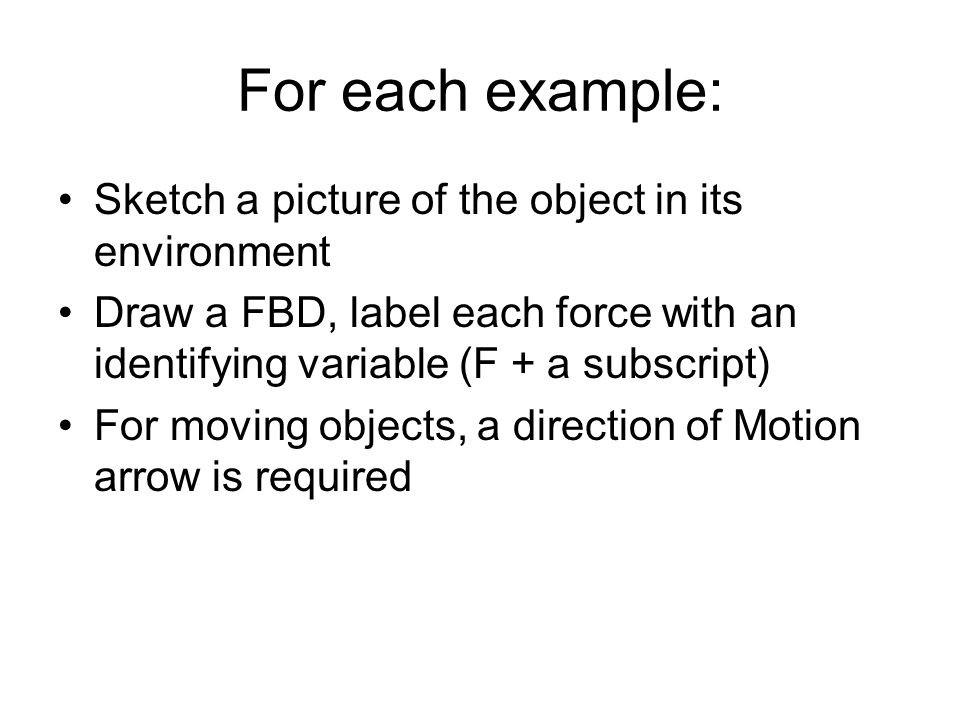 For each example: Sketch a picture of the object in its environment Draw a FBD, label each force with an identifying variable (F + a subscript) For mo