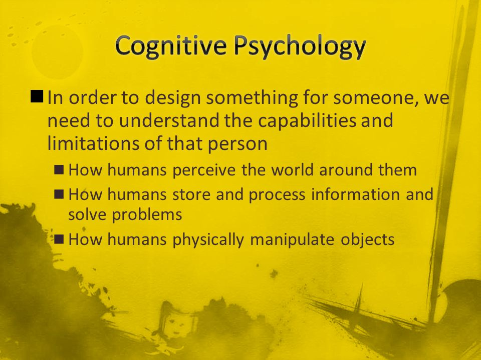 In order to design something for someone, we need to understand the capabilities and limitations of that person How humans perceive the world around them How humans store and process information and solve problems How humans physically manipulate objects