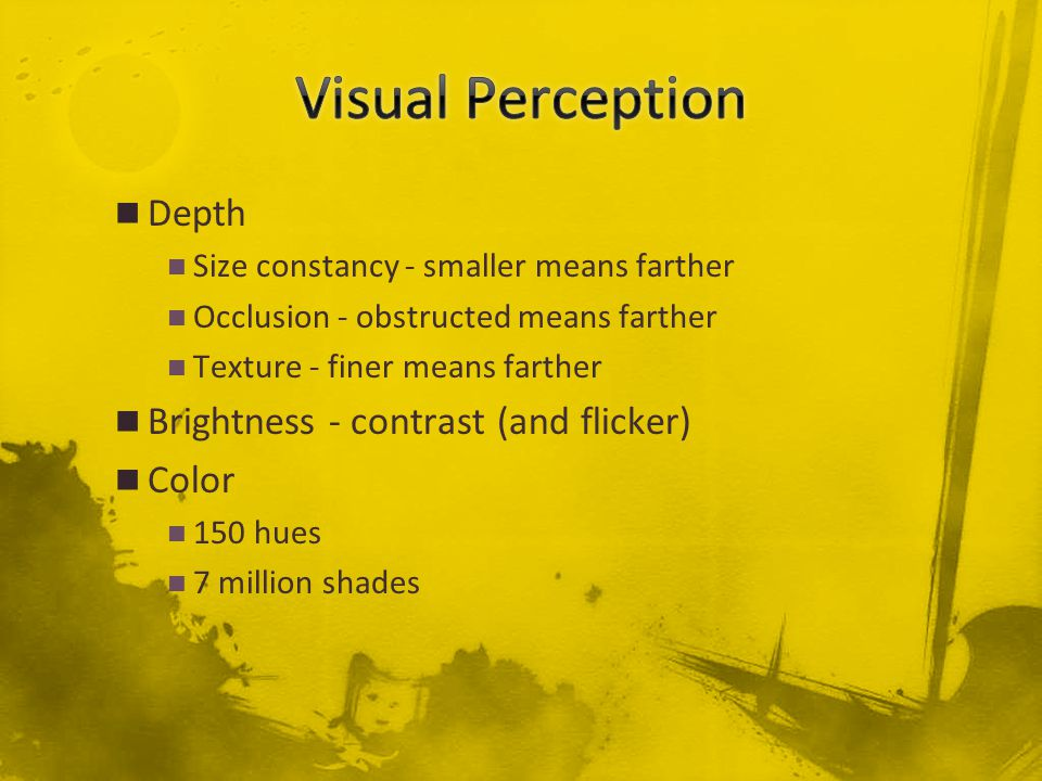 Depth Size constancy - smaller means farther Occlusion - obstructed means farther Texture - finer means farther Brightness - contrast (and flicker) Color 150 hues 7 million shades