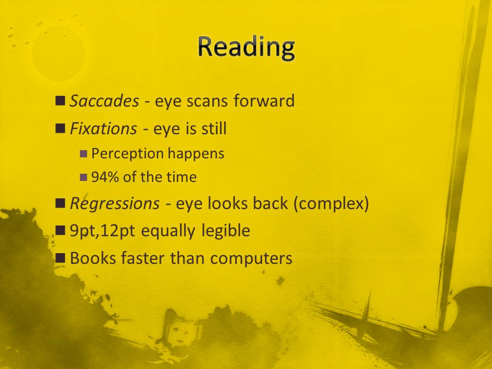 Saccades - eye scans forward Fixations - eye is still Perception happens 94% of the time Regressions - eye looks back (complex) 9pt,12pt equally legible Books faster than computers