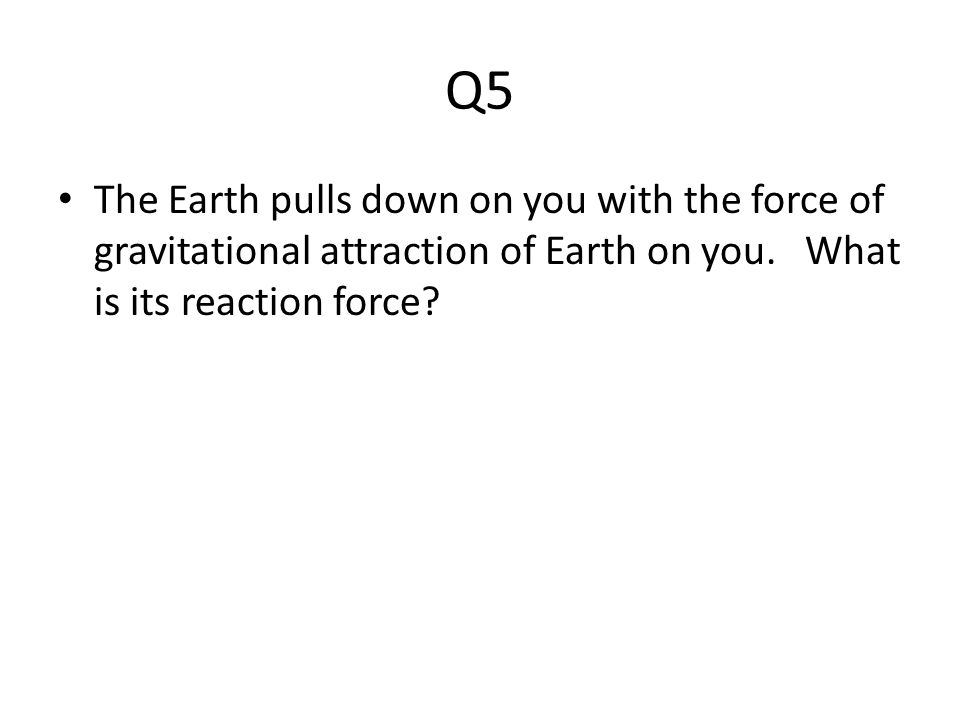 Q5 The Earth pulls down on you with the force of gravitational attraction of Earth on you. What is its reaction force?