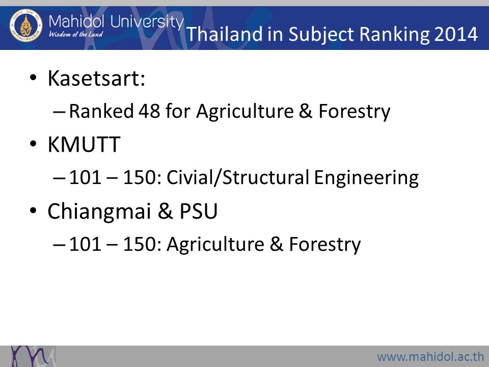 www.mahidol.ac.th Thailand in Subject Ranking 2014 Kasetsart: – Ranked 48 for Agriculture & Forestry KMUTT – 101 – 150: Civial/Structural Engineering Chiangmai & PSU – 101 – 150: Agriculture & Forestry