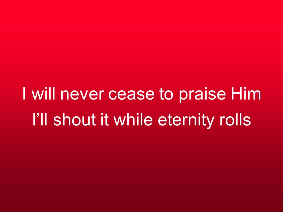 I will never cease to praise Him I'll shout it while eternity rolls