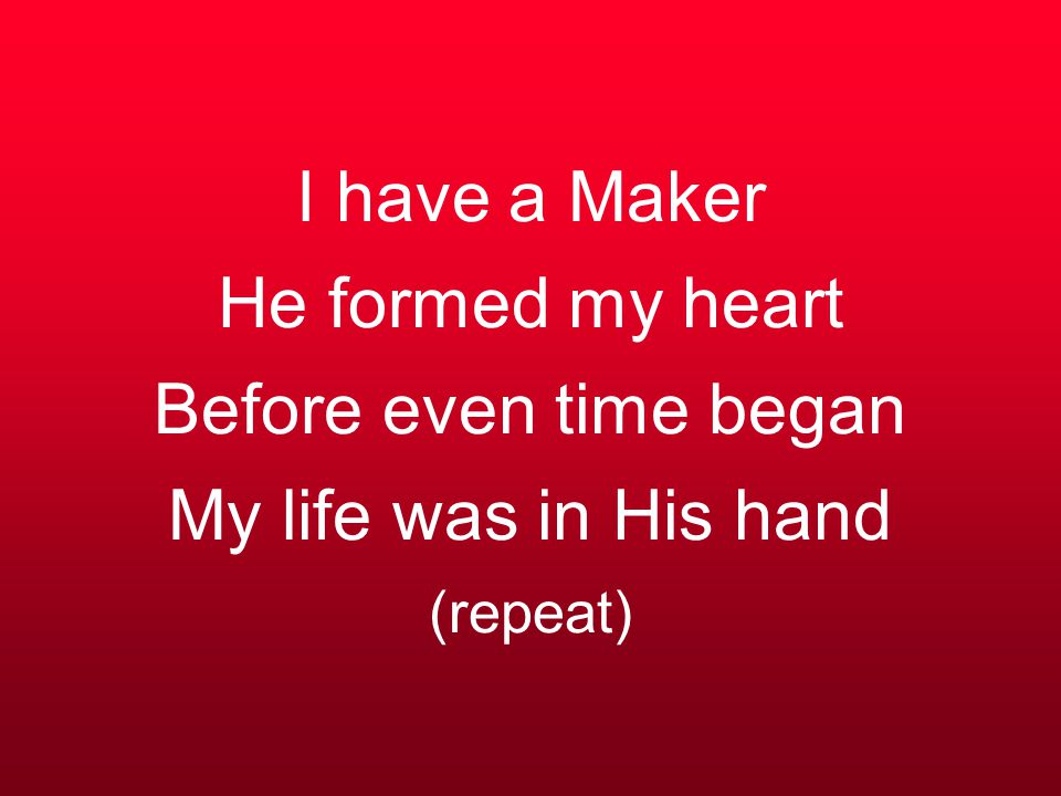 I have a Maker He formed my heart Before even time began My life was in His hand (repeat)