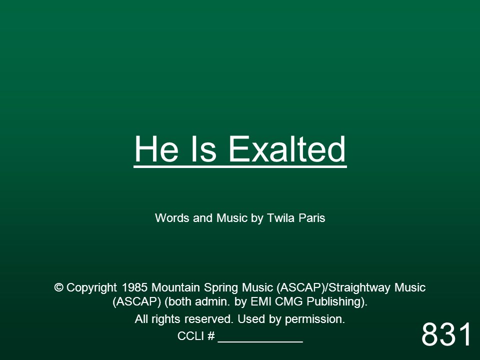 He Is Exalted Words and Music by Twila Paris © Copyright 1985 Mountain Spring Music (ASCAP)/Straightway Music (ASCAP) (both admin.