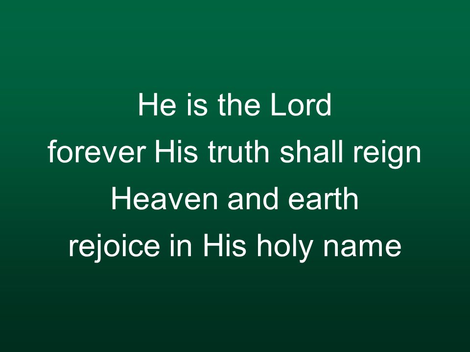 He is the Lord forever His truth shall reign Heaven and earth rejoice in His holy name