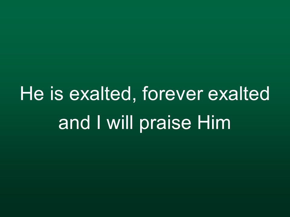 He is exalted, forever exalted and I will praise Him