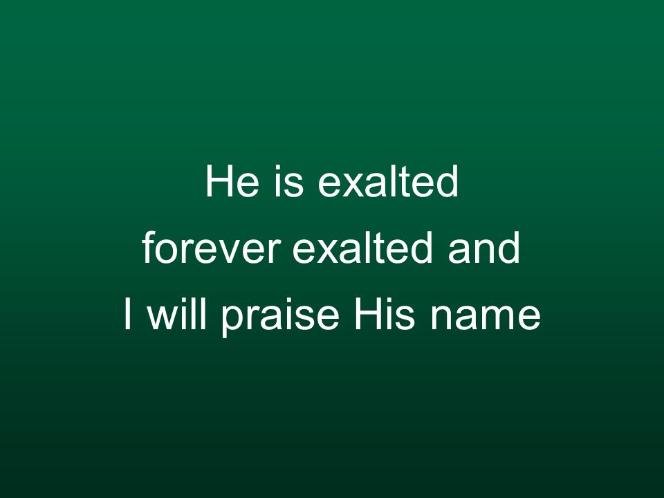 He is exalted forever exalted and I will praise His name