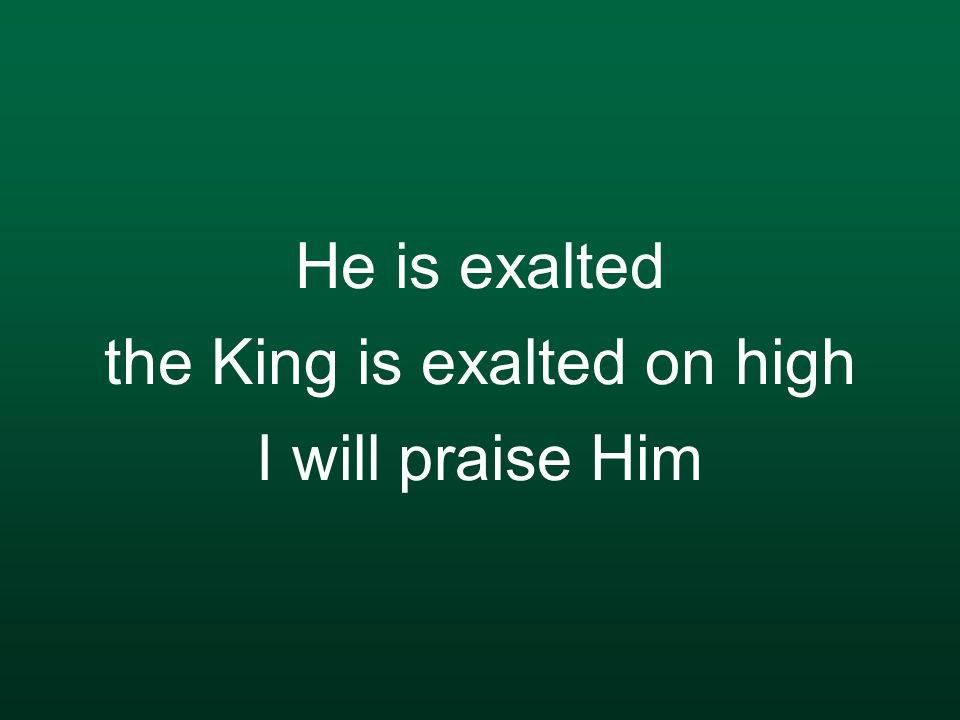 He is exalted the King is exalted on high I will praise Him