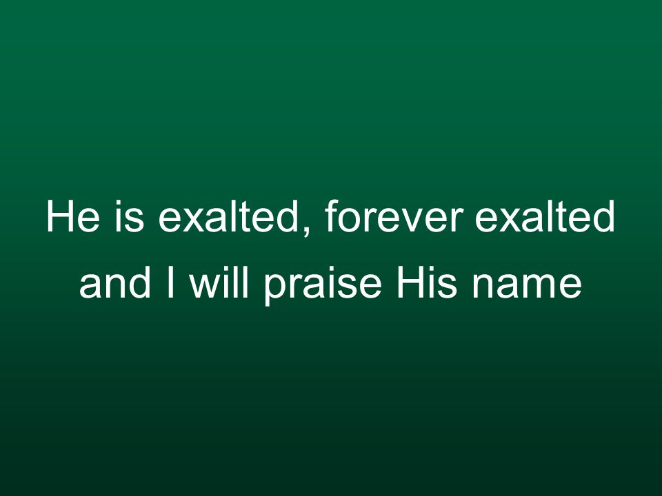 He is exalted, forever exalted and I will praise His name