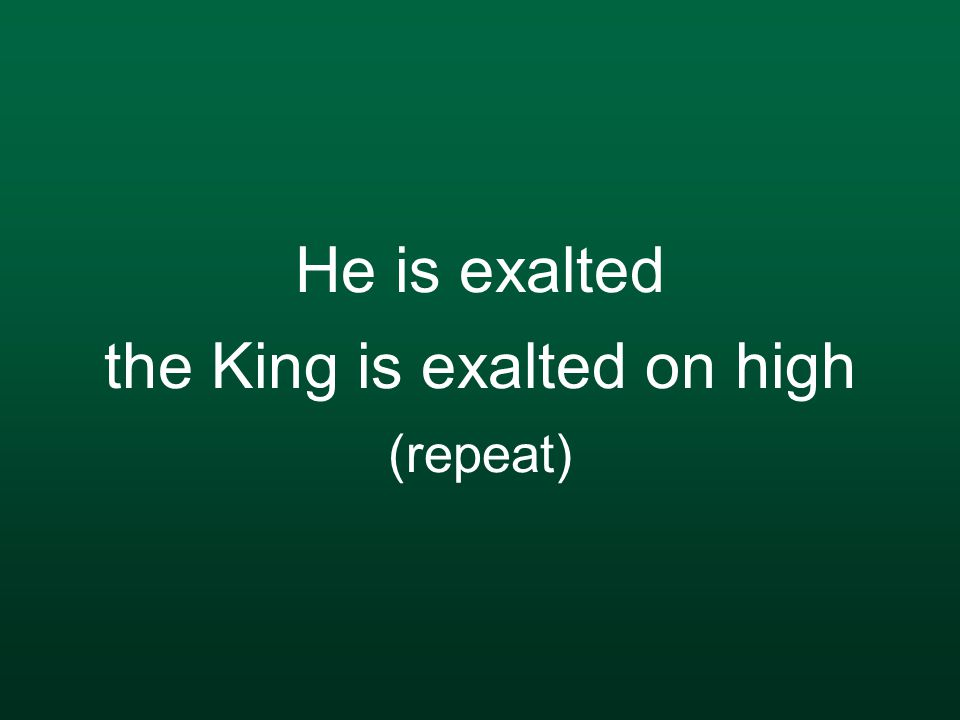He is exalted the King is exalted on high (repeat)