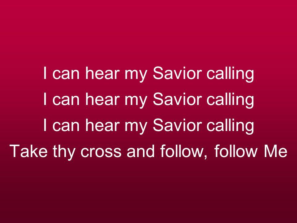 I can hear my Savior calling I can hear my Savior calling I can hear my Savior calling Take thy cross and follow, follow Me