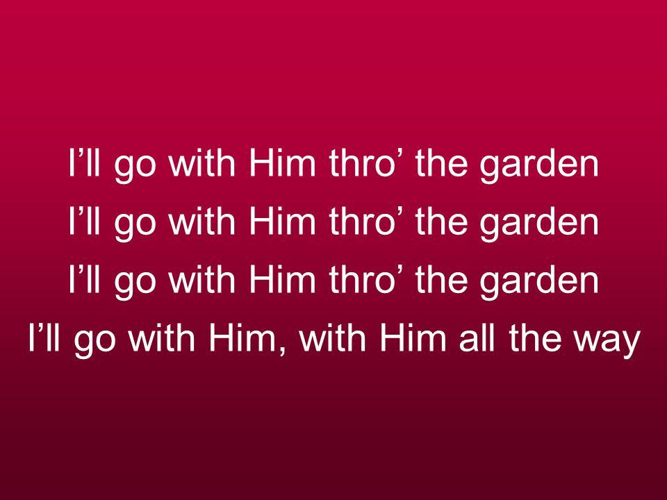 I'll go with Him thro' the garden I'll go with Him thro' the garden I'll go with Him thro' the garden I'll go with Him, with Him all the way