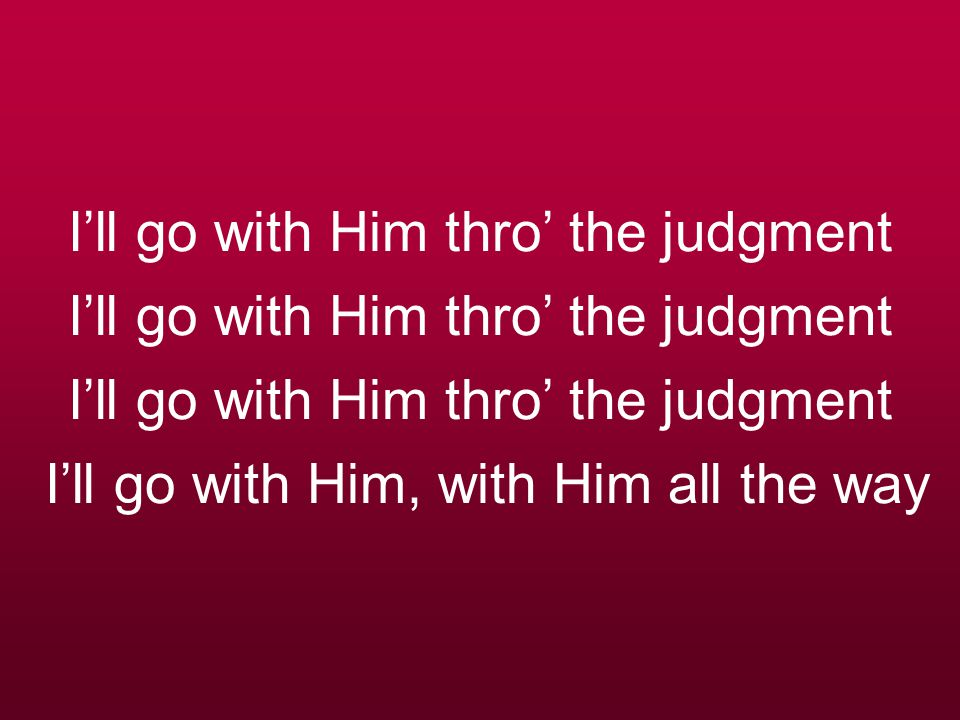 I'll go with Him thro' the judgment I'll go with Him thro' the judgment I'll go with Him thro' the judgment I'll go with Him, with Him all the way