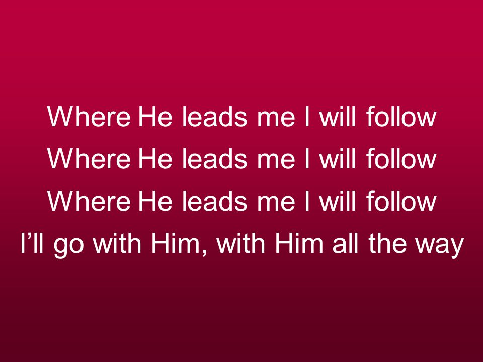 Where He leads me I will follow Where He leads me I will follow Where He leads me I will follow I'll go with Him, with Him all the way