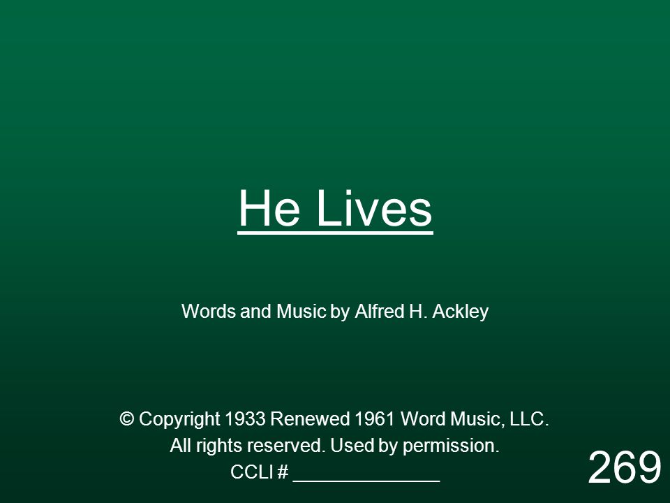 He Lives Words and Music by Alfred H. Ackley © Copyright 1933 Renewed 1961 Word Music, LLC. All rights reserved. Used by permission. CCLI # __________