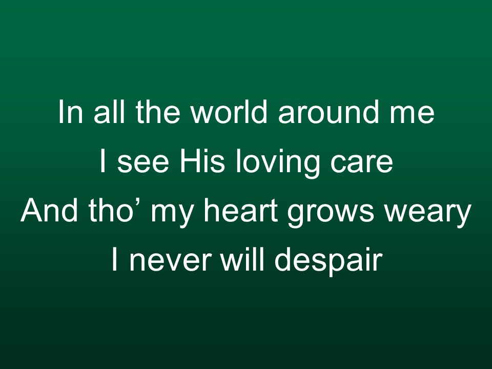 In all the world around me I see His loving care And tho' my heart grows weary I never will despair