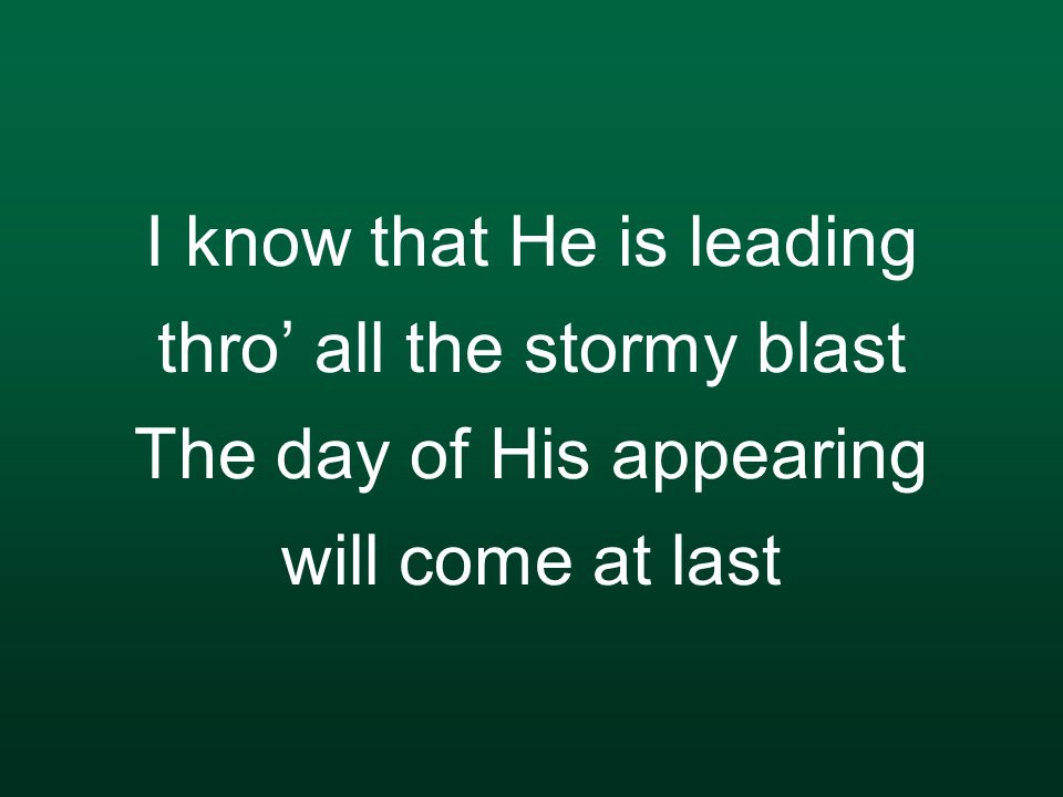 I know that He is leading thro' all the stormy blast The day of His appearing will come at last