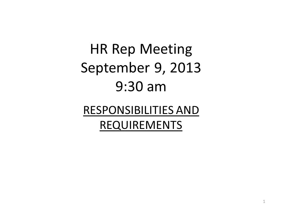 HR Rep Meeting September 9, 2013 9:30 am RESPONSIBILITIES AND REQUIREMENTS 1