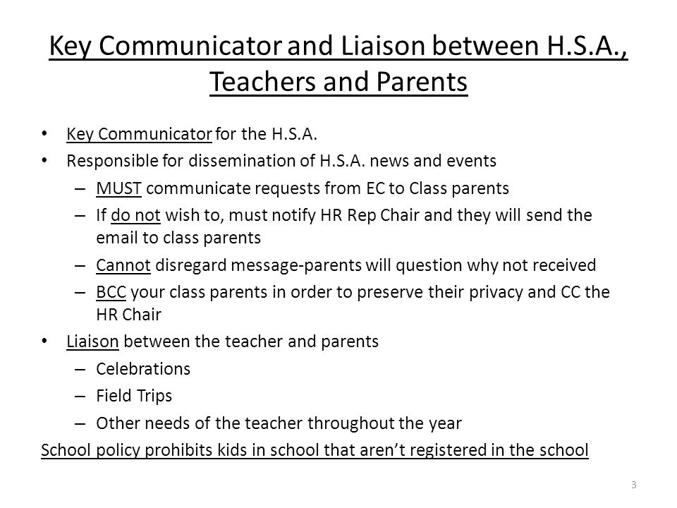 Key Communicator and Liaison between H.S.A., Teachers and Parents Key Communicator for the H.S.A. Responsible for dissemination of H.S.A. news and eve