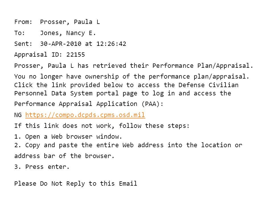 From: Prosser, Paula L To: Jones, Nancy E. Sent: 30-APR-2010 at 12:26:42 Appraisal ID: 22155 Prosser, Paula L has retrieved their Performance Plan/App