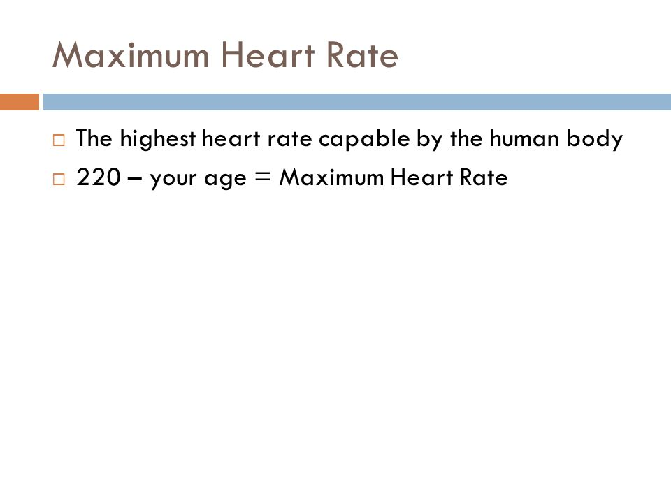 Maximum Heart Rate  The highest heart rate capable by the human body  220 – your age = Maximum Heart Rate