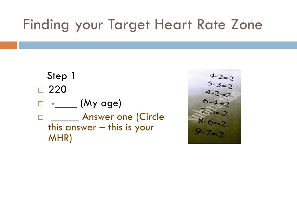Finding your Target Heart Rate Zone Step 1  220  -____ (My age)  _____ Answer one (Circle this answer – this is your MHR)