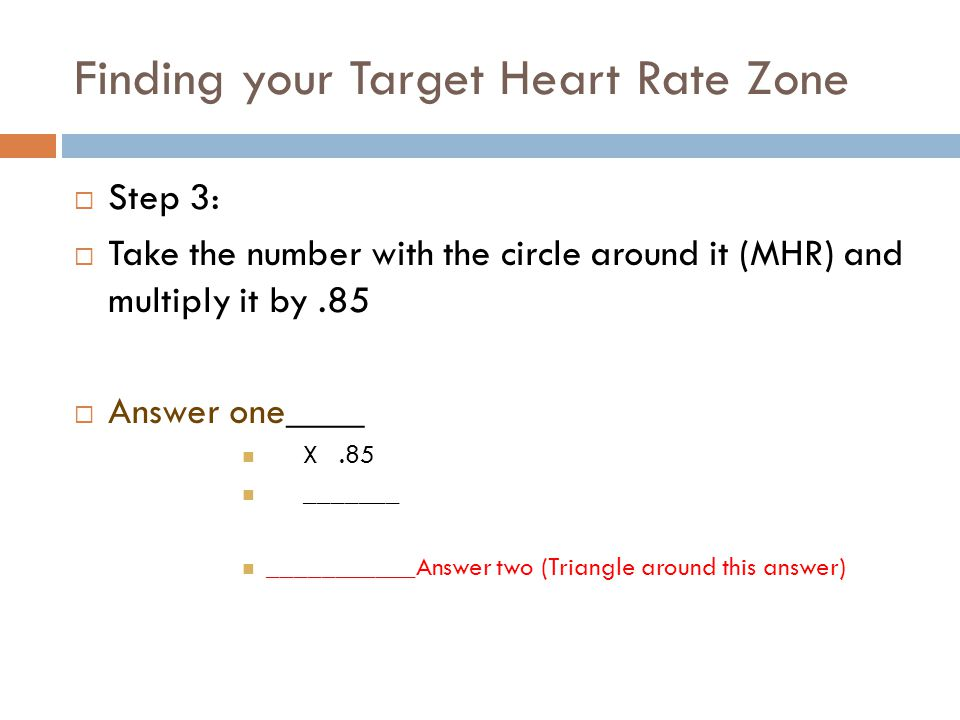 Finding your Target Heart Rate Zone  Step 3:  Take the number with the circle around it (MHR) and multiply it by.85  Answer one____ X.85 _______ ___________Answer two (Triangle around this answer)