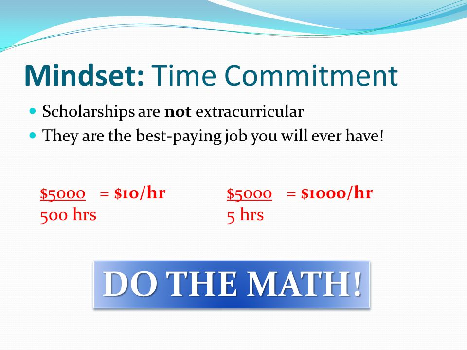 Mindset: Time Commitment Scholarships are not extracurricular They are the best-paying job you will ever have.