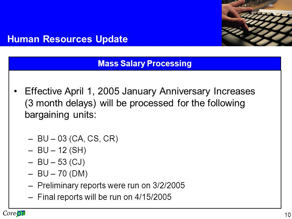10 Human Resources Update Mass Salary Processing Effective April 1, 2005 January Anniversary Increases (3 month delays) will be processed for the following bargaining units: –BU – 03 (CA, CS, CR) –BU – 12 (SH) –BU – 53 (CJ) –BU – 70 (DM) –Preliminary reports were run on 3/2/2005 –Final reports will be run on 4/15/2005
