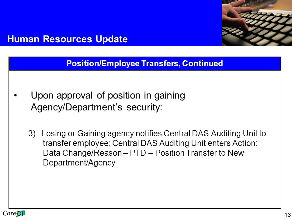 13 Human Resources Update Position/Employee Transfers, Continued Upon approval of position in gaining Agency/Department's security: 3) Losing or Gaining agency notifies Central DAS Auditing Unit to transfer employee; Central DAS Auditing Unit enters Action: Data Change/Reason – PTD – Position Transfer to New Department/Agency