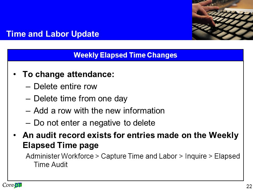 22 Time and Labor Update Weekly Elapsed Time Changes To change attendance: –Delete entire row –Delete time from one day –Add a row with the new information –Do not enter a negative to delete An audit record exists for entries made on the Weekly Elapsed Time page Administer Workforce > Capture Time and Labor > Inquire > Elapsed Time Audit