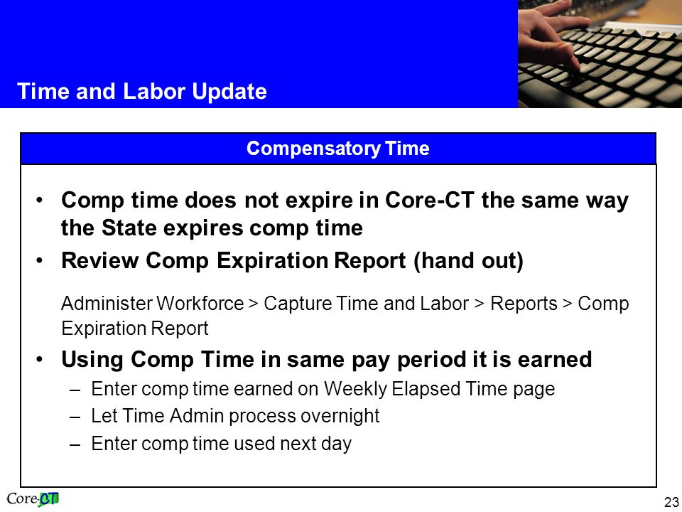 23 Time and Labor Update Compensatory Time Comp time does not expire in Core-CT the same way the State expires comp time Review Comp Expiration Report (hand out) Administer Workforce > Capture Time and Labor > Reports > Comp Expiration Report Using Comp Time in same pay period it is earned –Enter comp time earned on Weekly Elapsed Time page –Let Time Admin process overnight –Enter comp time used next day