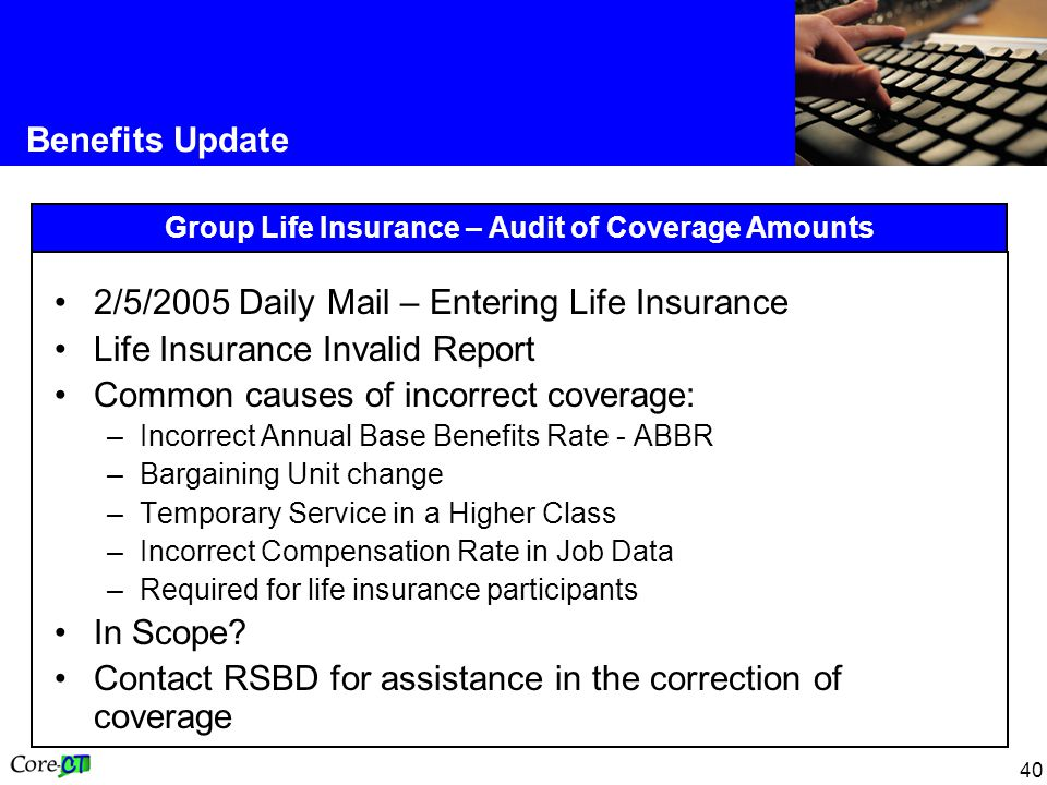 40 Benefits Update Group Life Insurance – Audit of Coverage Amounts 2/5/2005 Daily Mail – Entering Life Insurance Life Insurance Invalid Report Common causes of incorrect coverage: –Incorrect Annual Base Benefits Rate - ABBR –Bargaining Unit change –Temporary Service in a Higher Class –Incorrect Compensation Rate in Job Data –Required for life insurance participants In Scope.