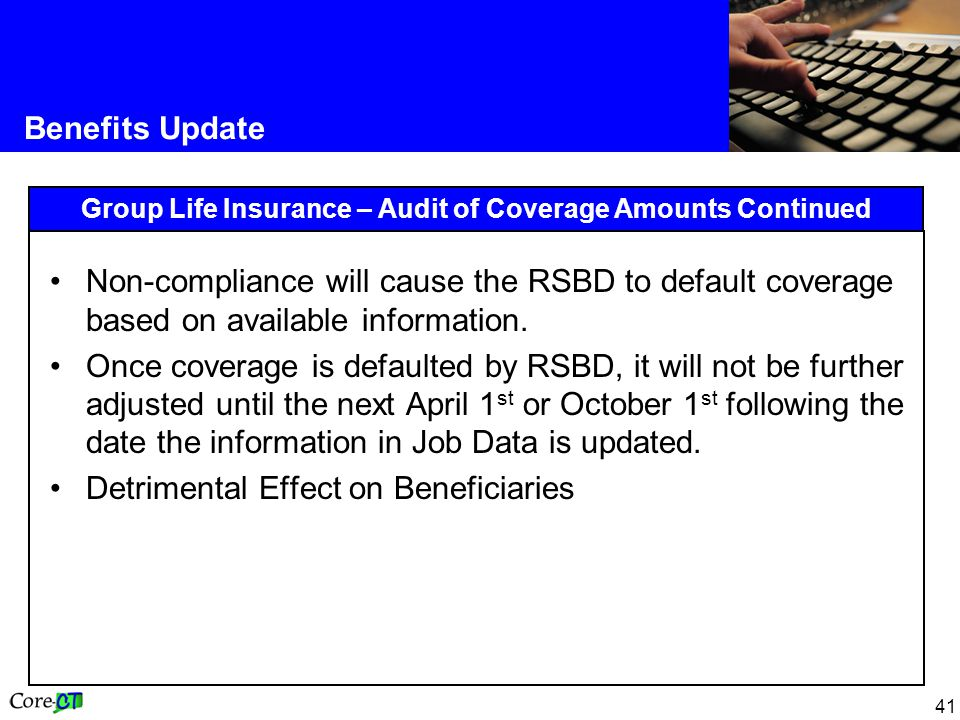 41 Benefits Update Group Life Insurance – Audit of Coverage Amounts Continued Non-compliance will cause the RSBD to default coverage based on available information.
