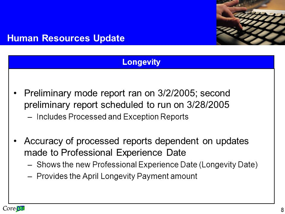 8 Human Resources Update Longevity Preliminary mode report ran on 3/2/2005; second preliminary report scheduled to run on 3/28/2005 –Includes Processed and Exception Reports Accuracy of processed reports dependent on updates made to Professional Experience Date –Shows the new Professional Experience Date (Longevity Date) –Provides the April Longevity Payment amount